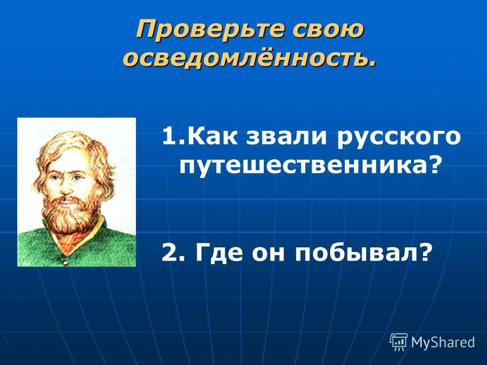 Проверьте свою осведомлённость. 1.Как звали русского путешественника? 2. Где он побывал?