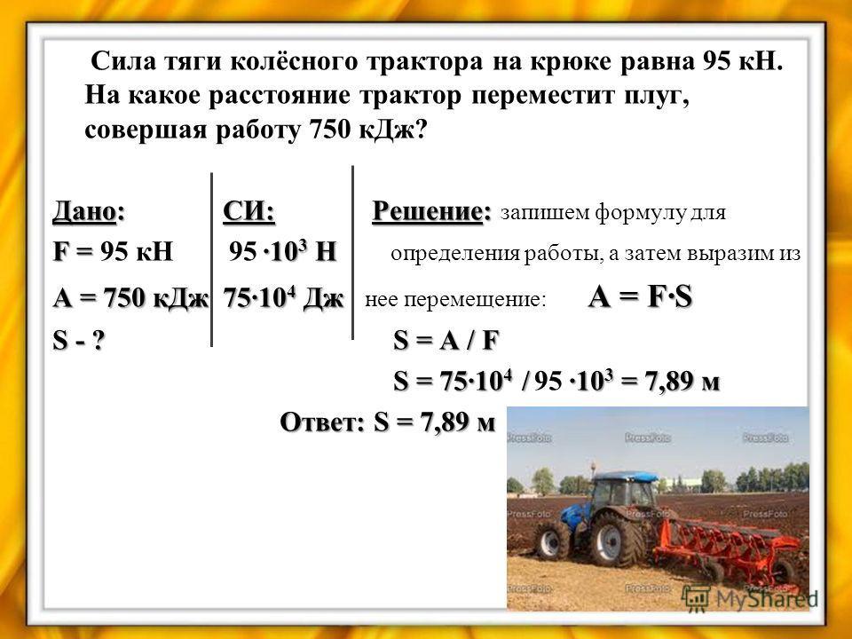Сила тяги колёсного трактора на крюке равна 95 кН. На какое расстояние трактор переместит плуг, совершая работу 750 кДж? Дано:СИ: Решение: Дано:СИ: Решение: запишем формулу для F = ·10 3 Н F = 95 кН 95 ·10 3 Н определения работы, а затем выразим из A