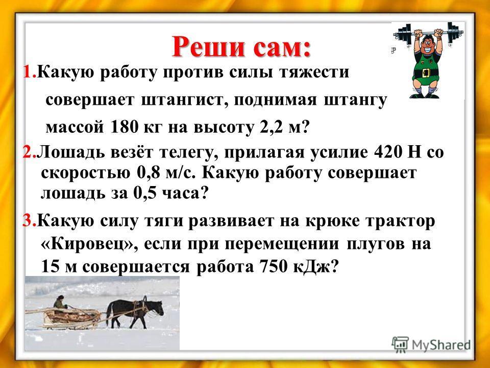Реши сам: 1.Какую работу против силы тяжести совершает штангист, поднимая штангу массой 180 кг на высоту 2,2 м? 2.Лошадь везёт телегу, прилагая усилие 420 Н со скоростью 0,8 м/с. Какую работу совершает лошадь за 0,5 часа? 3.Какую силу тяги развивает