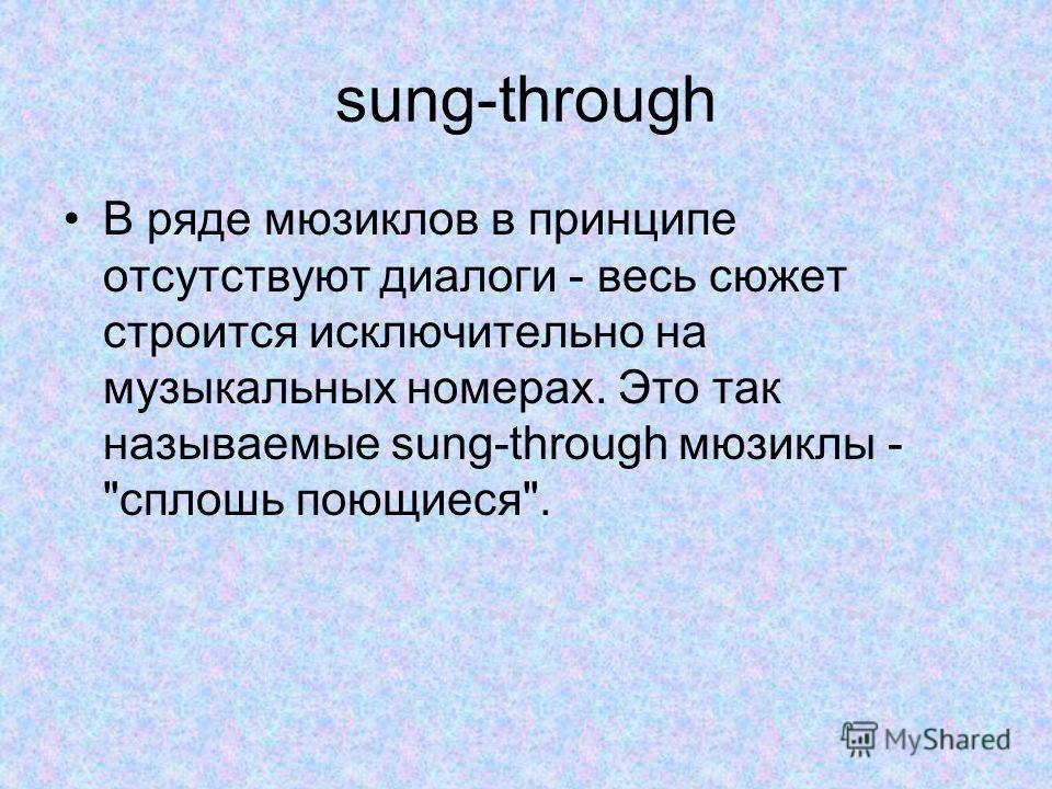 sung-through В ряде мюзиклов в принципе отсутствуют диалоги - весь сюжет строится исключительно на музыкальных номерах. Это так называемые sung-through мюзиклы - сплошь поющиеся.