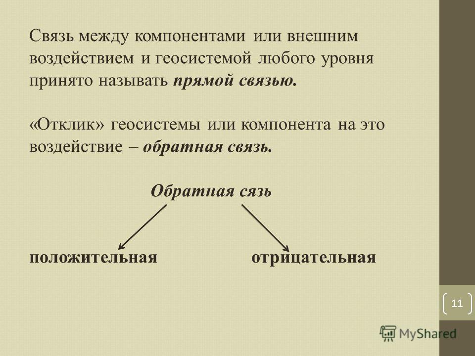 11 Связь между компонентами или внешним воздействием и геосистемой любого уровня принято называть прямой связью. «Отклик» геосистемы или компонента на это воздействие – обратная связь. Обратная сязь положительная отрицательная