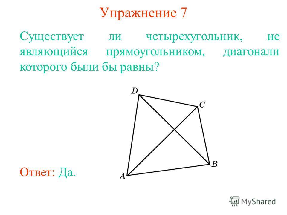Упражнение 7 Существует ли четырехугольник, не являющийся прямоугольником, диагонали которого были бы равны? Ответ: Да.