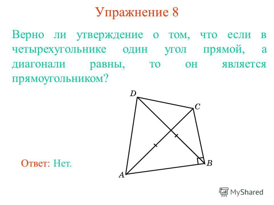 Упражнение 8 Верно ли утверждение о том, что если в четырехугольнике один угол прямой, а диагонали равны, то он является прямоугольником? Ответ: Нет.