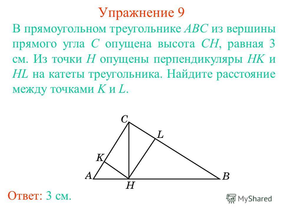 Упражнение 9 В прямоугольном треугольнике ABC из вершины прямого угла C опущена высота CH, равная 3 см. Из точки H опущены перпендикуляры HK и HL на катеты треугольника. Найдите расстояние между точками K и L. Ответ: 3 см.