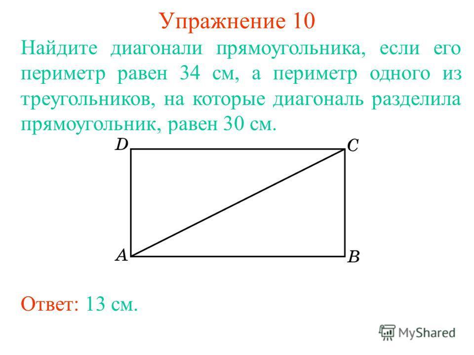 Упражнение 10 Найдите диагонали прямоугольника, если его периметр равен 34 см, а периметр одного из треугольников, на которые диагональ разделила прямоугольник, равен 30 см. Ответ: 13 см.