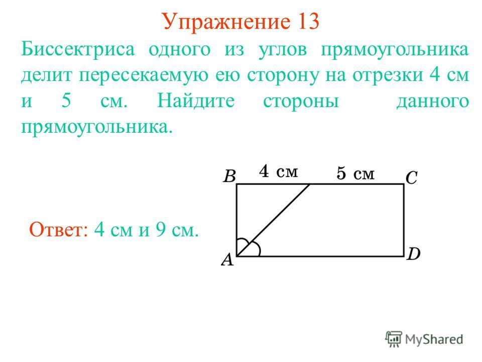Упражнение 13 Биссектриса одного из углов прямоугольника делит пересекаемую ею сторону на отрезки 4 см и 5 см. Найдите стороны данного прямоугольника. Ответ: 4 см и 9 см.