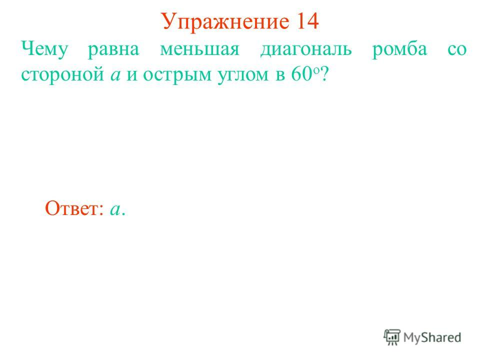 Упражнение 14 Чему равна меньшая диагональ ромба со стороной а и острым углом в 60 о ? Ответ: a.