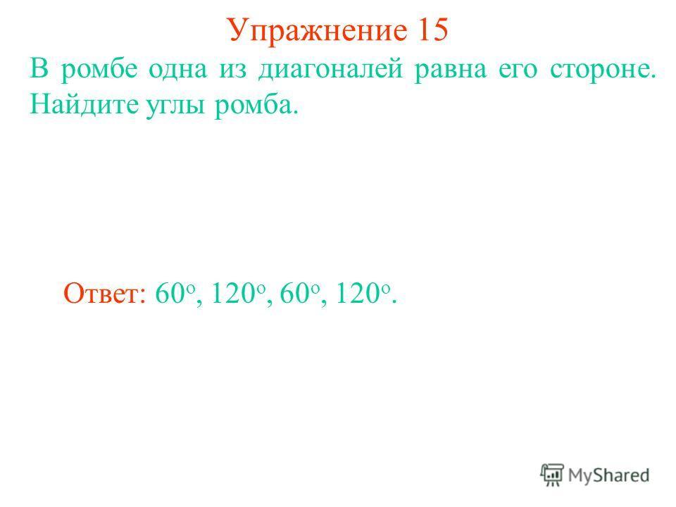 Упражнение 15 В ромбе одна из диагоналей равна его стороне. Найдите углы ромба. Ответ: 60 o, 120 o, 60 o, 120 o.