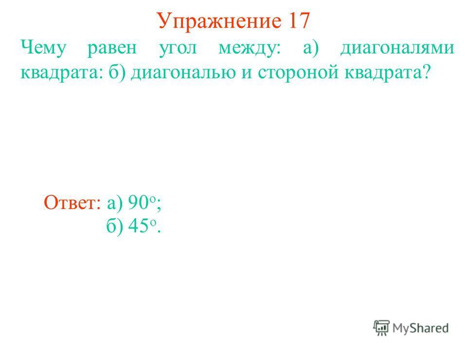 Упражнение 17 Чему равен угол между: а) диагоналями квадрата: б) диагональю и стороной квадрата? Ответ: а) 90 o ; б) 45 o.