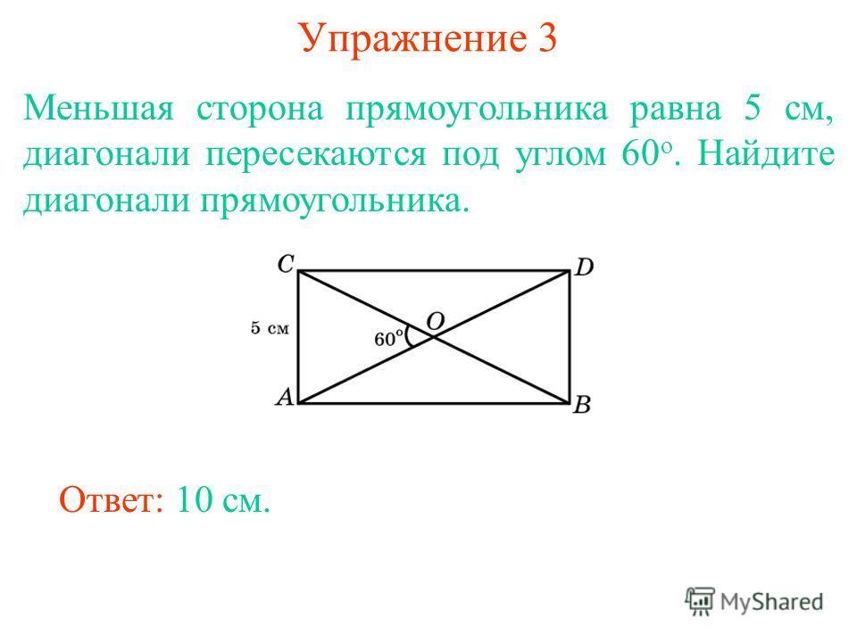 Упражнение 3 Меньшая сторона прямоугольника равна 5 см, диагонали пересекаются под углом 60 о. Найдите диагонали прямоугольника. Ответ: 10 см.