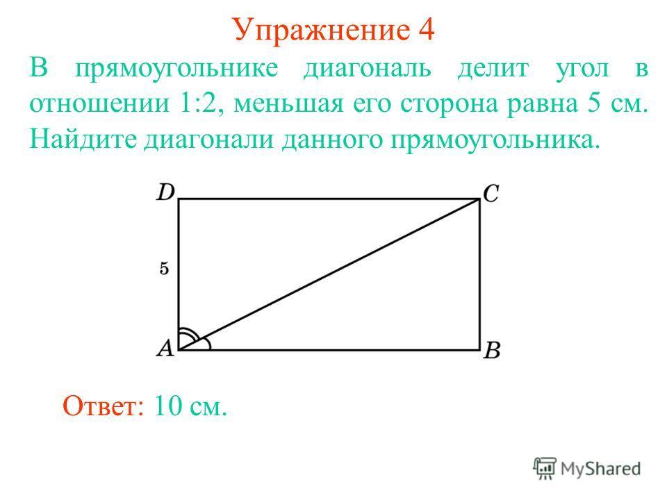 Упражнение 4 В прямоугольнике диагональ делит угол в отношении 1:2, меньшая его сторона равна 5 см. Найдите диагонали данного прямоугольника. Ответ: 10 см.