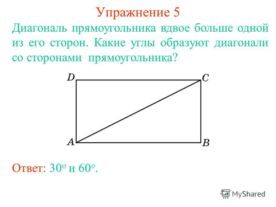 Упражнение 5 Диагональ прямоугольника вдвое больше одной из его сторон. Какие углы образуют диагонали со сторонами прямоугольника? Ответ: 30 о и 60 о.