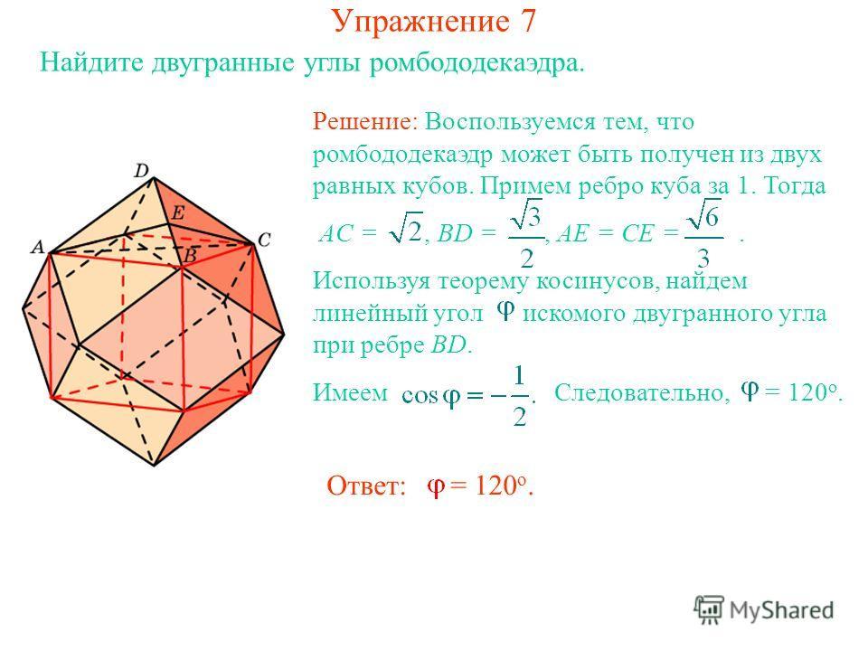 Упражнение 7 Найдите двугранные углы ромбододекаэдра. Решение: Воспользуемся тем, что ромбододекаэдр может быть получен из двух равных кубов. Примем ребро куба за 1. Тогда AC =, BD =, AE = CE =. Используя теорему косинусов, найдем линейный угол иском