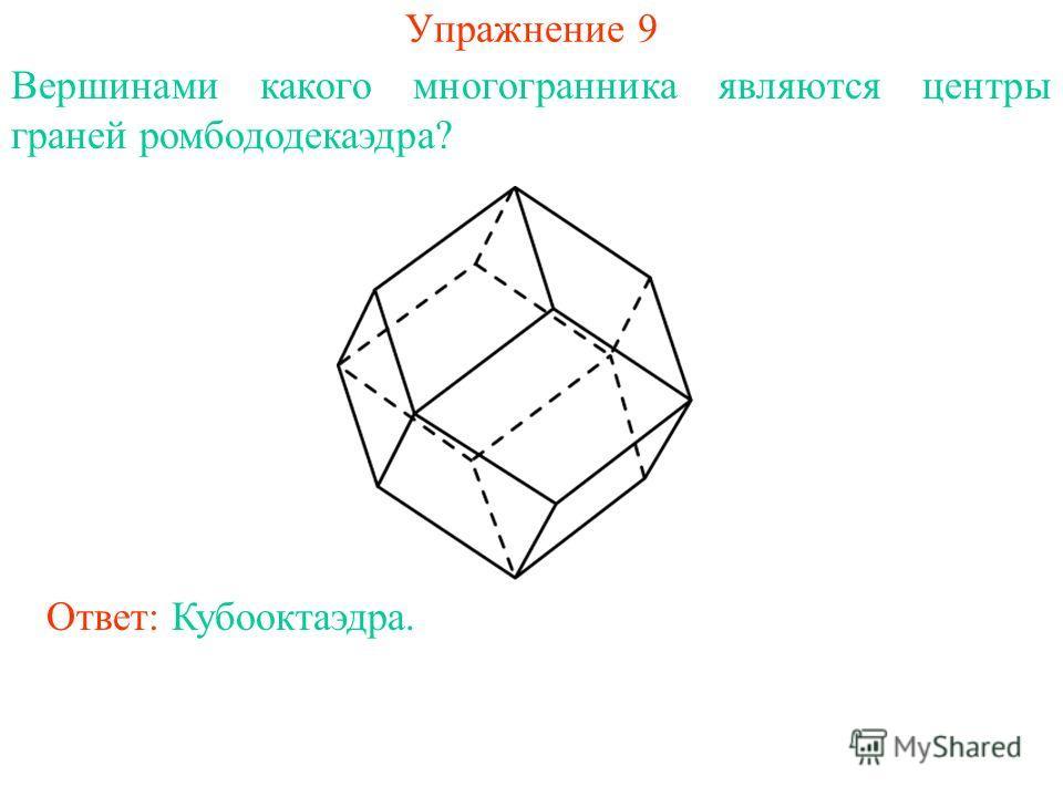 Упражнение 9 Вершинами какого многогранника являются центры граней ромбододекаэдра? Ответ: Кубооктаэдра.
