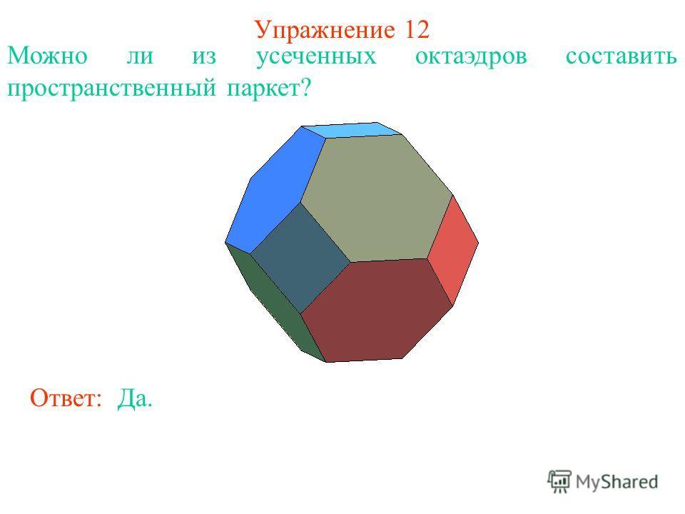Упражнение 12 Ответ: Да. Можно ли из усеченных октаэдров составить пространственный паркет?