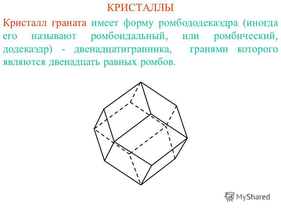 КРИСТАЛЛЫ Кристалл граната имеет форму ромбододекаэдра (иногда его называют ромбоидальный, или ромбический, додекаэдр) - двенадцатигранника, гранями которого являются двенадцать равных ромбов.