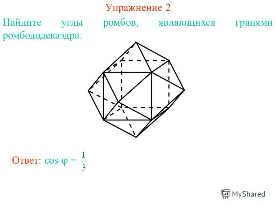 Упражнение 2 Найдите углы ромбов, являющихся гранями ромбододекаэдра. Ответ: cos =