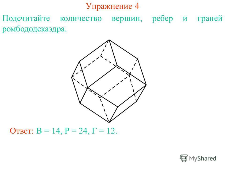 Упражнение 4 Подсчитайте количество вершин, ребер и граней ромбододекаэдра. Ответ: В = 14, Р = 24, Г = 12.