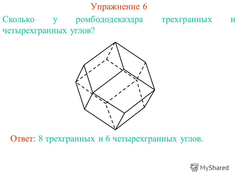 Упражнение 6 Сколько у ромбододекаэдра трехгранных и четырехгранных углов? Ответ: 8 трехгранных и 6 четырехгранных углов.