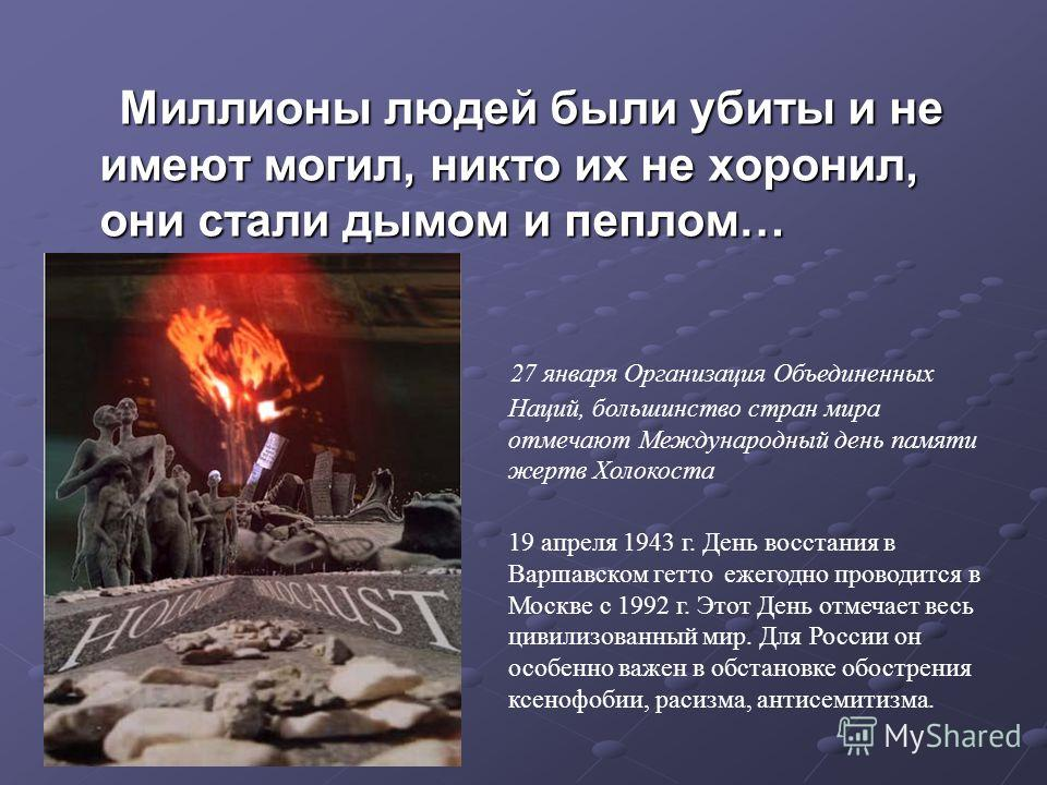 Миллионы людей были убиты и не имеют могил, никто их не хоронил, они стали дымом и пеплом… Миллионы людей были убиты и не имеют могил, никто их не хоронил, они стали дымом и пеплом… 27 января Организация Объединенных Наций, большинство стран мира отм