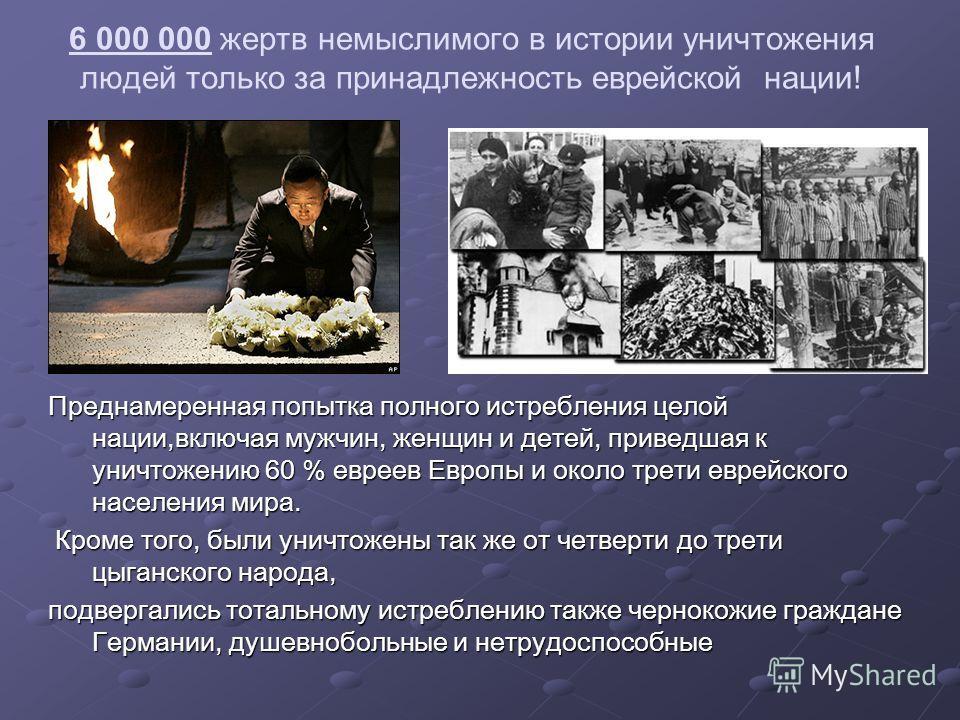 6 000 000 жертв немыслимого в истории уничтожения людей только за принадлежность еврейской нации! Преднамеренная попытка полного истребления целой нации,включая мужчин, женщин и детей, приведшая к уничтожению 60 % евреев Европы и около трети еврейско
