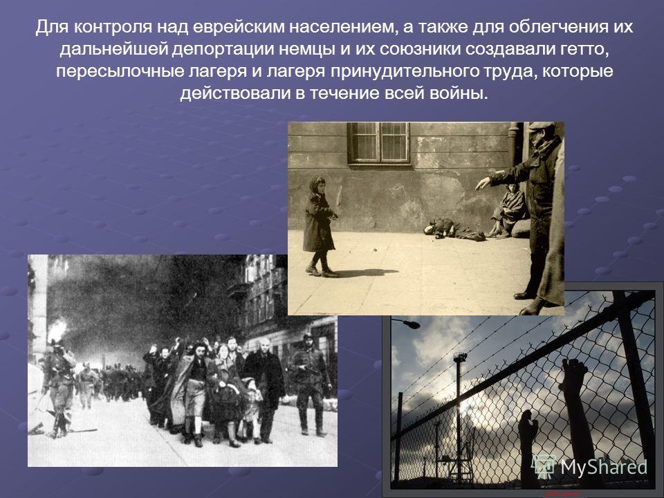Для контроля над еврейским населением, а также для облегчения их дальнейшей депортации немцы и их союзники создавали гетто, пересылочные лагеря и лагеря принудительного труда, которые действовали в течение всей войны.