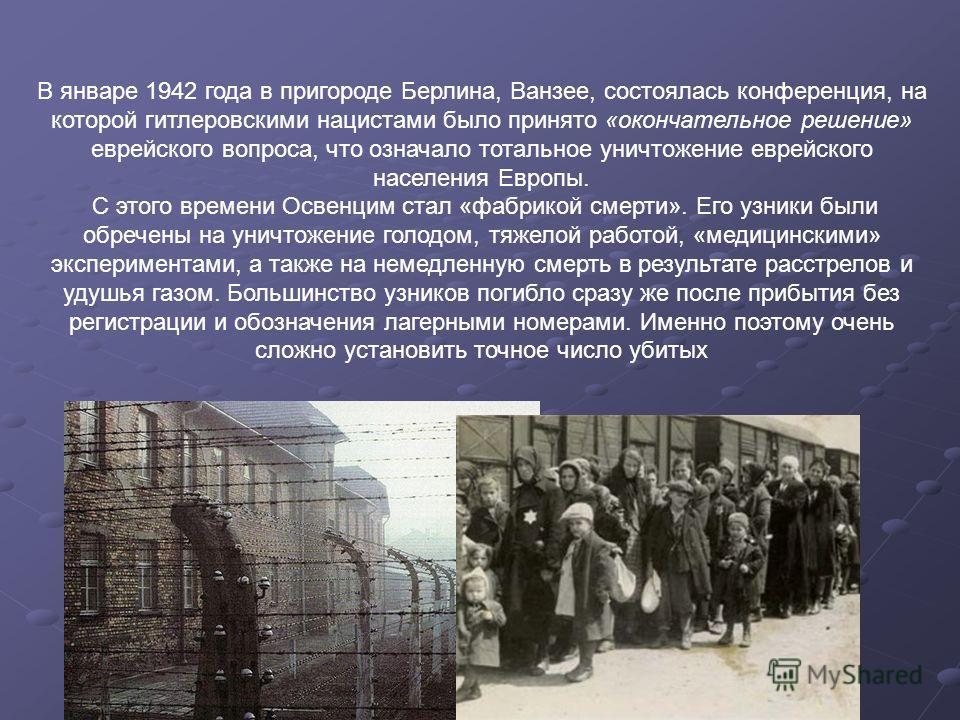 В январе 1942 года в пригороде Берлина, Ванзее, состоялась конференция, на которой гитлеровскими нацистами было принято «окончательное решение» еврейского вопроса, что означало тотальное уничтожение еврейского населения Европы. С этого времени Освенц