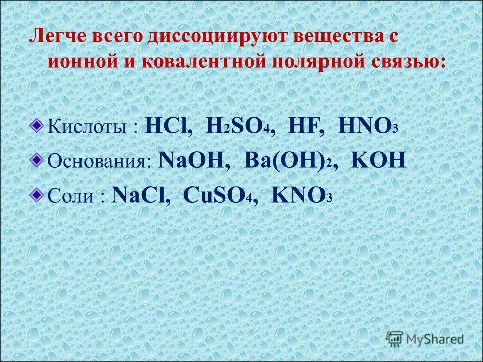 Легче всего диссоциируют вещества с ионной и ковалентной полярной связью: Кислоты : HCl, H 2 SO 4, HF, HNO 3 Основания: NaOH, Ba(OH) 2, KOH Соли : NaCl, CuSO 4, KNO 3