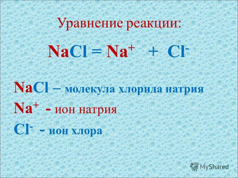 Уравнение реакции: NaCl = Na + + Cl - NaCl – молекула хлорида натрия Na + - ион натрия Cl - - ион хлора