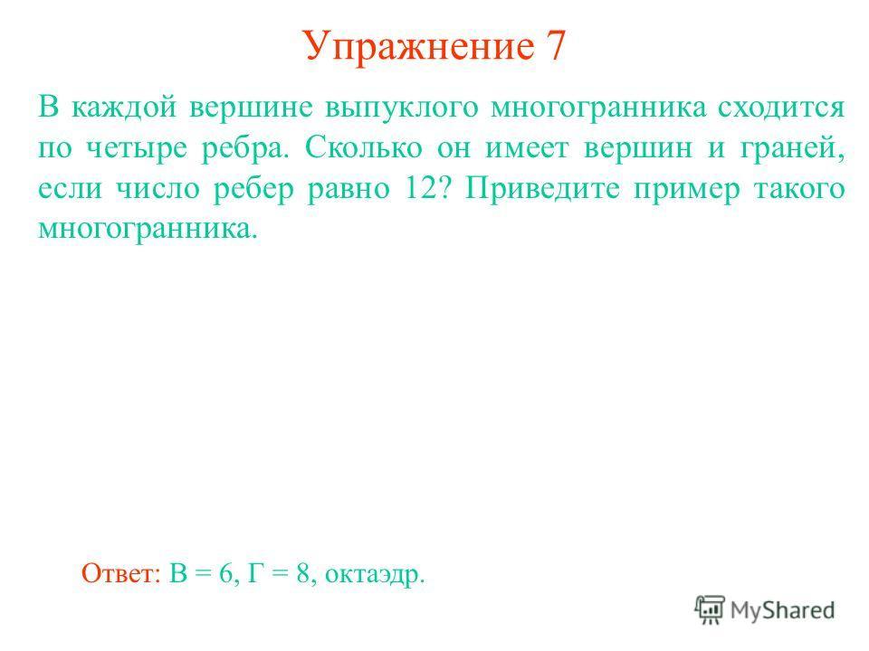 Упражнение 7 В каждой вершине выпуклого многогранника сходится по четыре ребра. Сколько он имеет вершин и граней, если число ребер равно 12? Приведите пример такого многогранника. Ответ: В = 6, Г = 8, октаэдр.