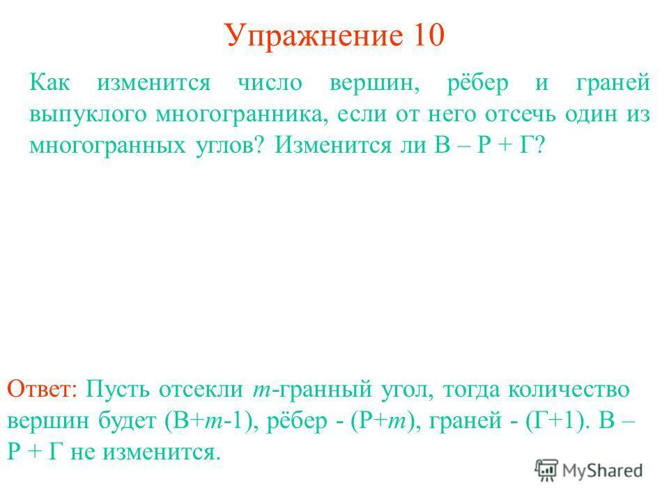 Упражнение 10 Как изменится число вершин, рёбер и граней выпуклого многогранника, если от него отсечь один из многогранных углов? Изменится ли В – Р + Г? Ответ: Пусть отсекли m-гранный угол, тогда количество вершин будет (В+m-1), рёбер - (Р+m), гране