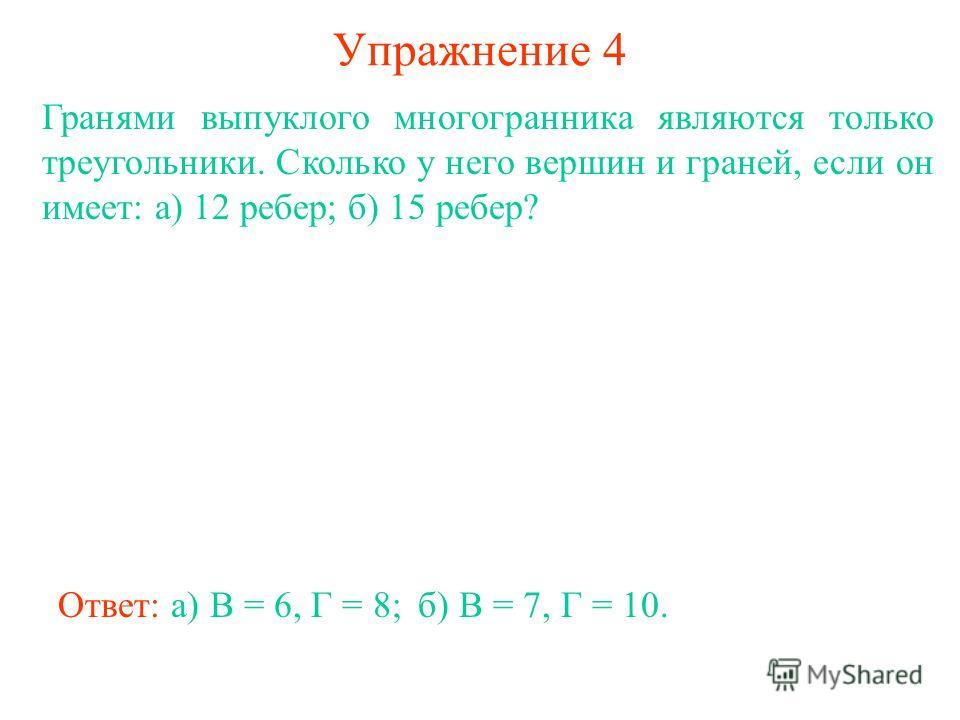 Упражнение 4 Гранями выпуклого многогранника являются только треугольники. Сколько у него вершин и граней, если он имеет: а) 12 ребер; б) 15 ребер? Ответ: а) В = 6, Г = 8;б) В = 7, Г = 10.