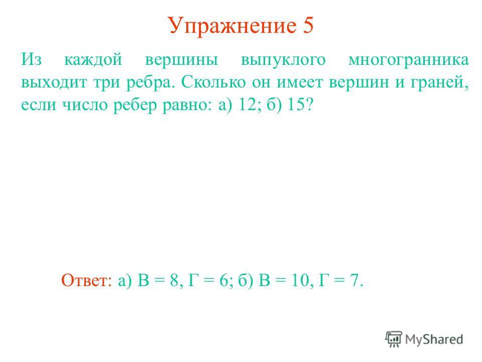 Упражнение 5 Из каждой вершины выпуклого многогранника выходит три ребра. Сколько он имеет вершин и граней, если число ребер равно: а) 12; б) 15? Ответ: а) В = 8, Г = 6;б) В = 10, Г = 7.