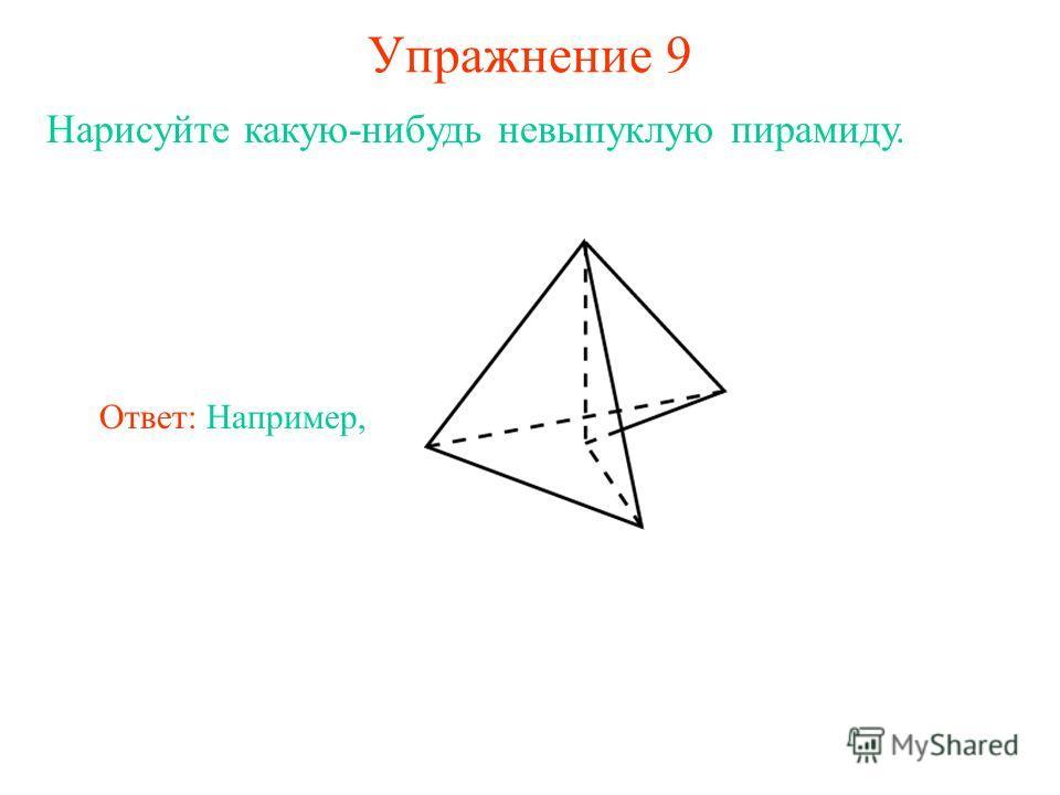 Упражнение 9 Нарисуйте какую-нибудь невыпуклую пирамиду. Ответ: Например,