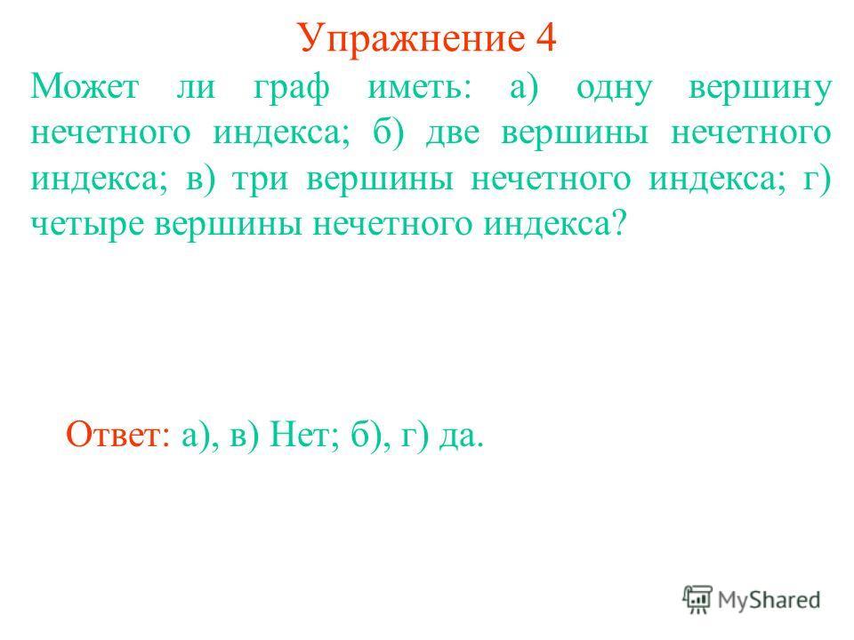Упражнение 4 Может ли граф иметь: а) одну вершину нечетного индекса; б) две вершины нечетного индекса; в) три вершины нечетного индекса; г) четыре вершины нечетного индекса? Ответ: а), в) Нет; б), г) да.