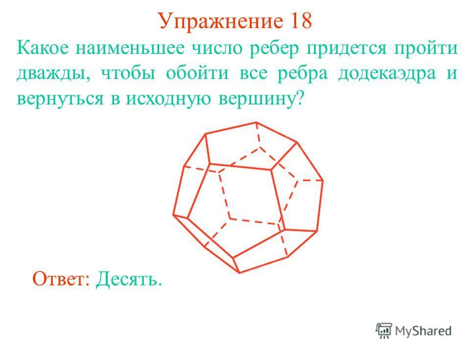 Упражнение 18 Какое наименьшее число ребер придется пройти дважды, чтобы обойти все ребра додекаэдра и вернуться в исходную вершину? Ответ: Десять.