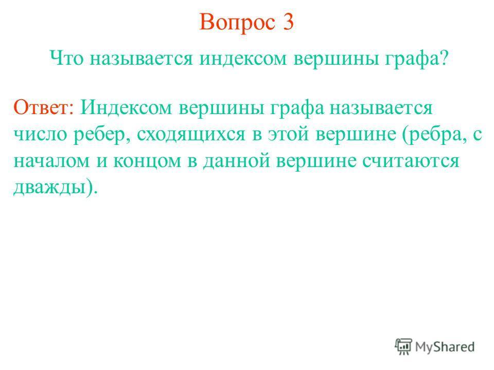 Вопрос 3 Что называется индексом вершины графа? Ответ: Индексом вершины графа называется число ребер, сходящихся в этой вершине (ребра, с началом и концом в данной вершине считаются дважды).