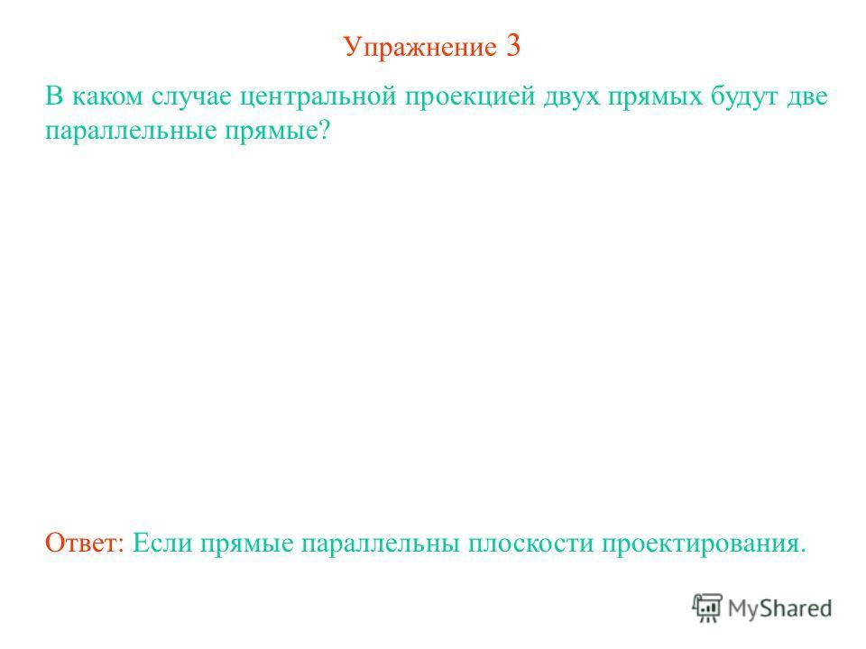 Упражнение 3 В каком случае центральной проекцией двух прямых будут две параллельные прямые? Ответ: Если прямые параллельны плоскости проектирования.