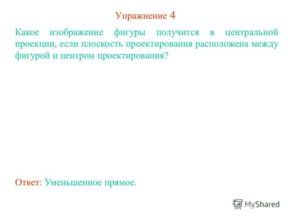 Упражнение 4 Какое изображение фигуры получится в центральной проекции, если плоскость проектирования расположена между фигурой и центром проектирования? Ответ: Уменьшенное прямое.
