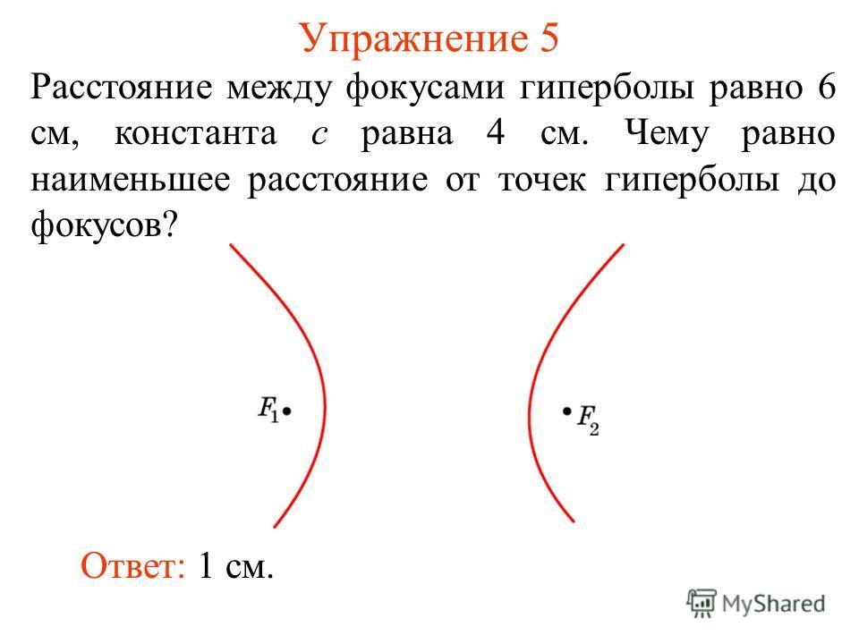 Упражнение 5 Расстояние между фокусами гиперболы равно 6 см, константа c равна 4 см. Чему равно наименьшее расстояние от точек гиперболы до фокусов? Ответ: 1 см.