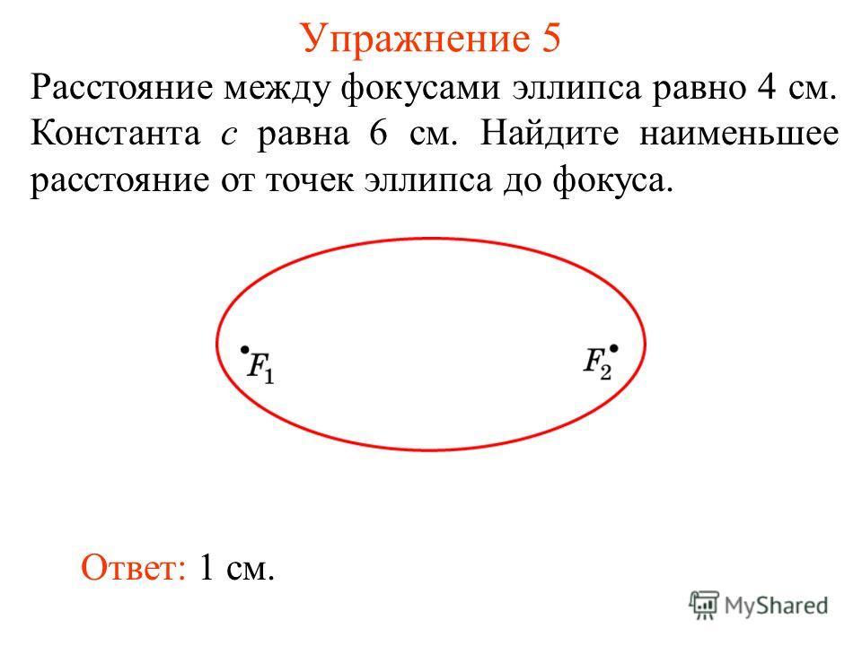 Упражнение 5 Расстояние между фокусами эллипса равно 4 см. Константа c равна 6 см. Найдите наименьшее расстояние от точек эллипса до фокуса. Ответ: 1 см.