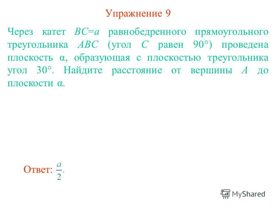Упражнение 9 Через катет BC=a равнобедренного прямоугольного треугольника ABC (угол C равен 90°) проведена плоскость α, образующая с плоскостью треугольника угол 30°. Найдите расстояние от вершины A до плоскости α. Ответ:
