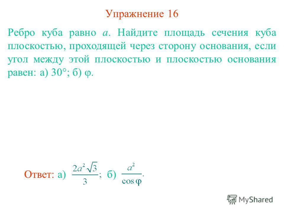 Упражнение 16 Ребро куба равно a. Найдите площадь сечения куба плоскостью, проходящей через сторону основания, если угол между этой плоскостью и плоскостью основания равен: а) 30°; б). Ответ: а)б)
