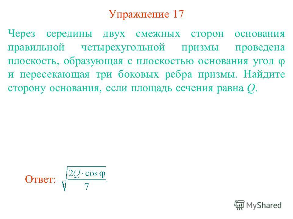 Упражнение 17 Через середины двух смежных сторон основания правильной четырехугольной призмы проведена плоскость, образующая с плоскостью основания угол и пересекающая три боковых ребра призмы. Найдите сторону основания, если площадь сечения равна Q.