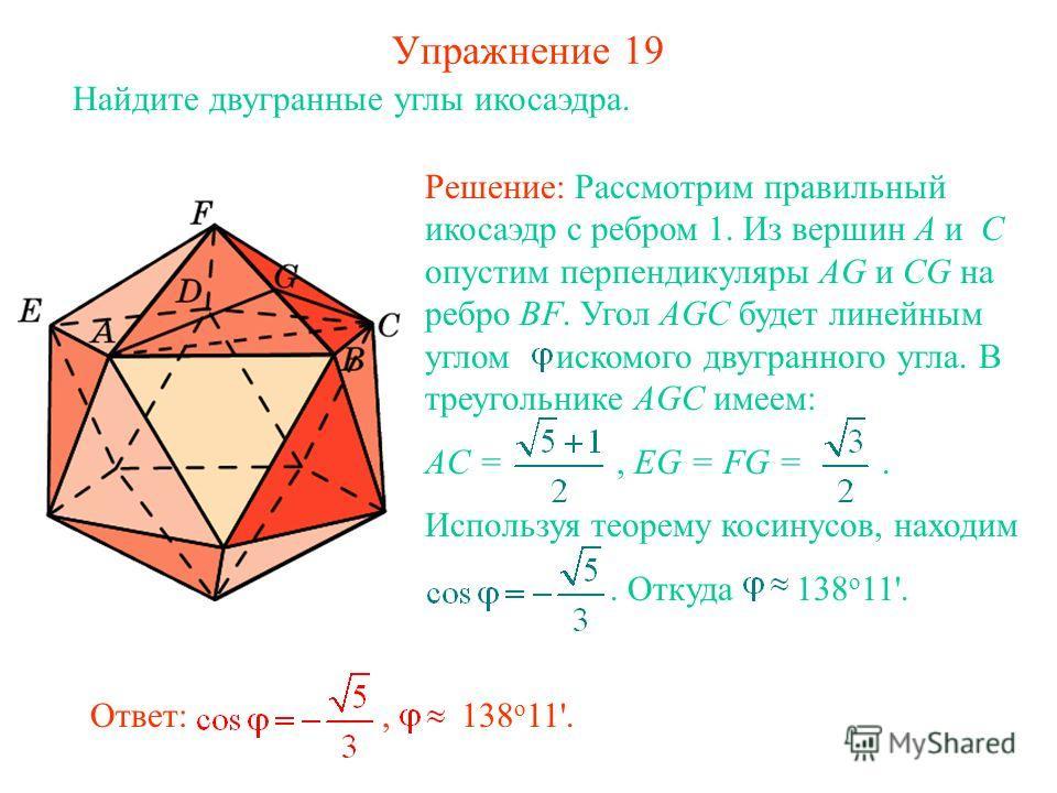 Упражнение 19 Найдите двугранные углы икосаэдра. Ответ:, 138 о 11'. Решение: Рассмотрим правильный икосаэдр с ребром 1. Из вершин A и C опустим перпендикуляры AG и CG на ребро BF. Угол AGC будет линейным углом искомого двугранного угла. В треугольник