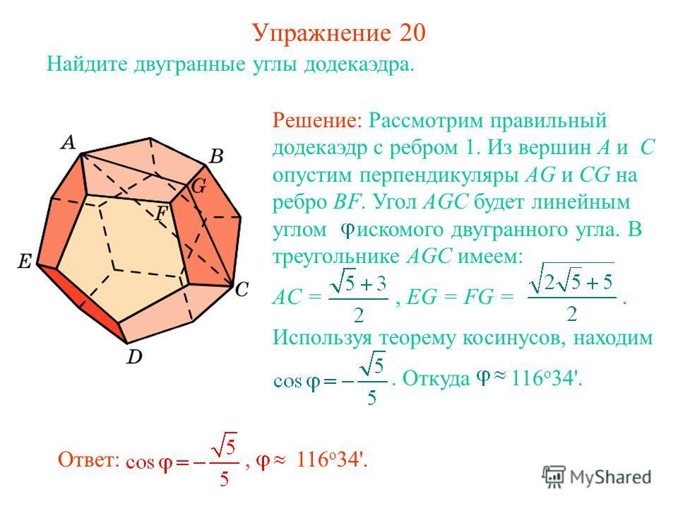 Упражнение 20 Найдите двугранные углы додекаэдра. Решение: Рассмотрим правильный додекаэдр с ребром 1. Из вершин A и C опустим перпендикуляры AG и CG на ребро BF. Угол AGC будет линейным углом искомого двугранного угла. В треугольнике AGC имеем: AC =