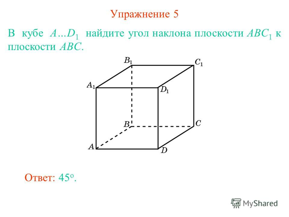 Упражнение 5 В кубе A…D 1 найдите угол наклона плоскости ABC 1 к плоскости ABC. Ответ: 45 о.