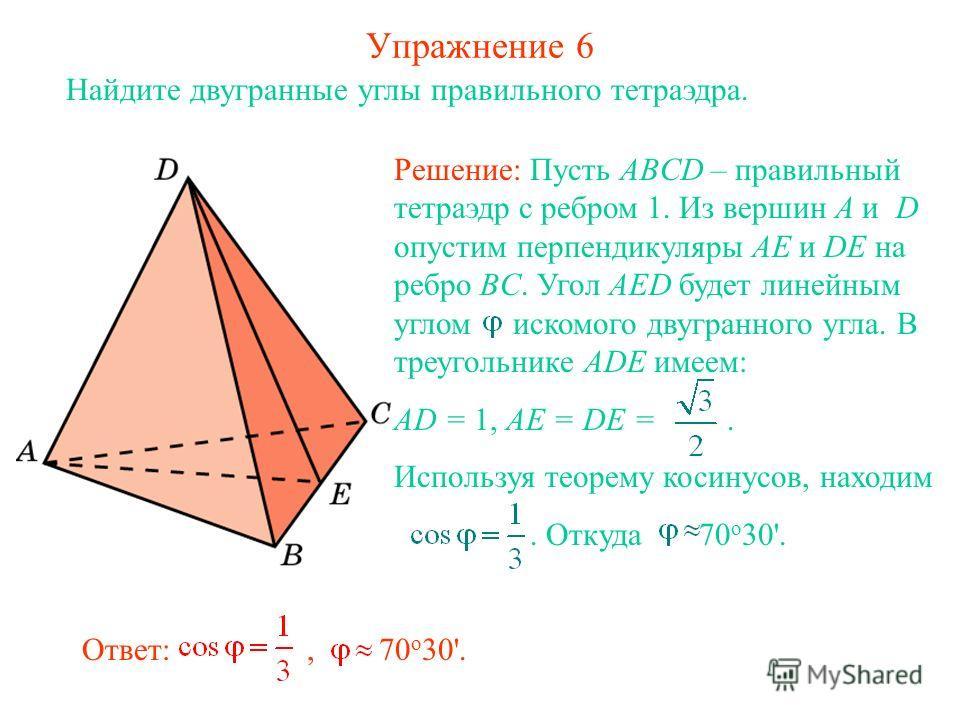 Упражнение 6 Найдите двугранные углы правильного тетраэдра. Ответ:, 70 о 30'. Решение: Пусть ABCD – правильный тетраэдр с ребром 1. Из вершин A и D опустим перпендикуляры AE и DE на ребро BC. Угол AED будет линейным углом искомого двугранного угла. В