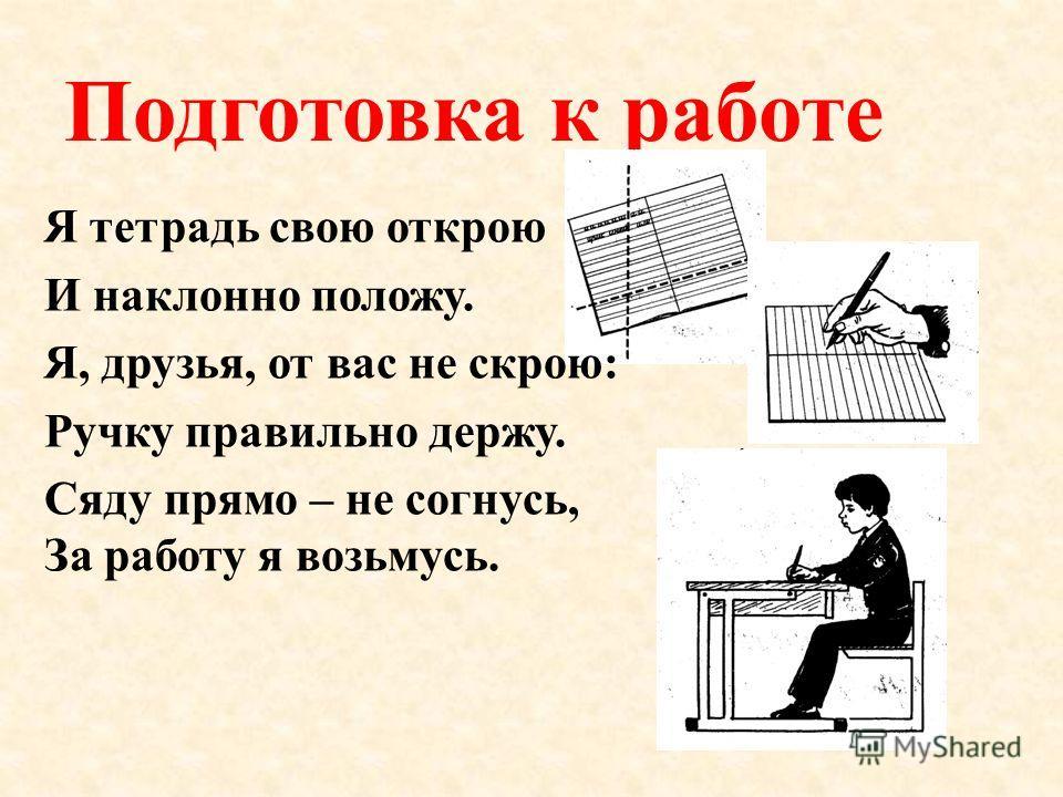 Подготовка к работе Я тетрадь свою открою И наклонно положу. Я, друзья, от вас не скрою: Ручку правильно держу. Сяду прямо – не согнусь, За работу я возьмусь.