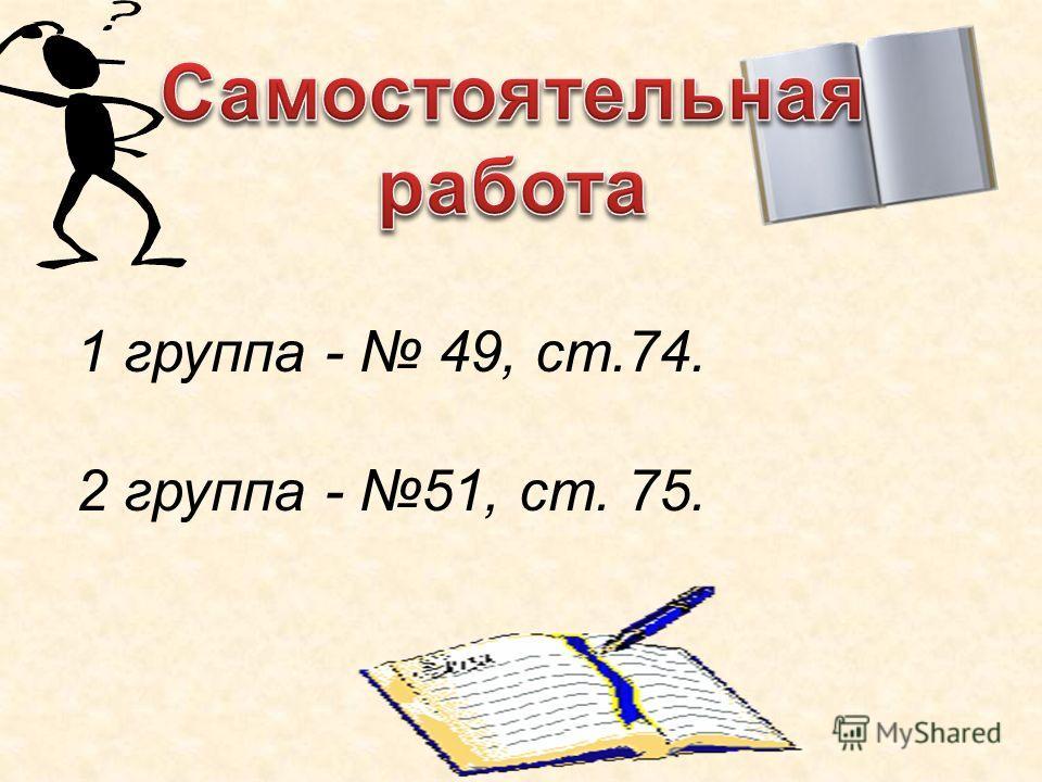 1 группа - 49, ст.74. 2 группа - 51, ст. 75.
